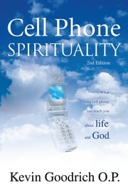 Cell Phone Spirituality - What your cell phone can teach you about life and God. ebook by Kevin Goodrich O.P.
