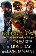 The Complete Kingdom Trilogy: The Lion Wakes, The Lion at Bay, The Lion Rampant ebook by Robert Low
