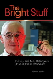 The Bright Stuff - The LED And Nick Holonyak's Fantastic Trail Of Innovation ebook by Laura Schmitt