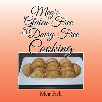 Meg's Gluten Free and Dairy Free Cooking ebook by Meg Fish