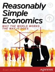 Reasonably Simple Economics - Why the World Works the Way It Does ebook by Evan Osborne