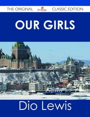 Our Girls - The Original Classic Edition ebook by Dio Lewis
