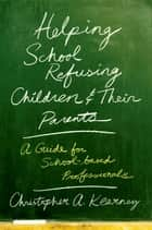 Helping School Refusing Children and Their Parents ebook by Christopher Kearney