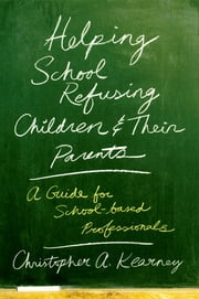Helping School Refusing Children and Their Parents - A Guide for School-based Professionals ebook by Christopher Kearney