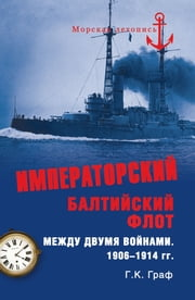 Императорский Балтийский флот между двумя войнами. 1906-1914 гг. ebook by Гаральд Карлович Граф