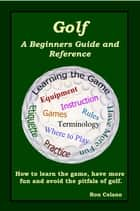 Golf: A Beginners Guide and Reference ebook by Ron Celano