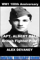 WW1: Albert Ball: British fighter Pilot. (WW1 Digital Military History Series). ebook by Alex Devaney