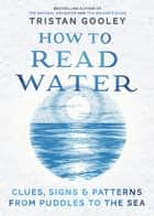How To Read Water - Clues & Patterns from Puddles to the Sea ebook by Tristan Gooley