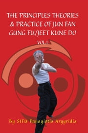 The Principles Theories & Practice of Jun Fan Gung Fu/Jeet Kune Do vol.1 ebook by Sifu Panayiotis Argyridis