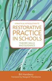 A Practical Introduction to Restorative Practice in Schools - Theory, Skills and Guidance ebook by Bill Hansberry, Margaret Thorsborne