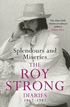 Splendours and Miseries: The Roy Strong Diaries, 1967-87 ebook by Sir Roy Strong