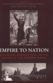 Empire to Nation - Historical Perspectives on the Making of the Modern World ebook by Joseph W. Esherick,Hasan Kayali,Eric Van Young