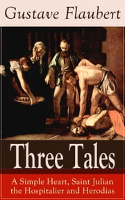 Three Tales: A Simple Heart, Saint Julian the Hospitalier and Herodias - A Classic of French Literature from the prolific French writer, known for Madame Bovary, Sentimental Education, Bouvard et Pécuchet and November ebook by Gustave Flaubert