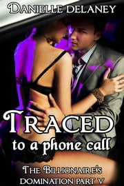 Traced to a Phone Call (The Billionaire's Domination Part 5) ebook by Danielle Delaney