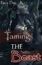 Taming the Beast - Beauty and the Beast ebook by Lacy Dae