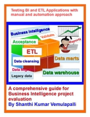 Testing BI and ETL Applications with manual and automation approach - A comprehensive guide for Business Intelligence project evaluation ebook by Shanthi Vemulapalli