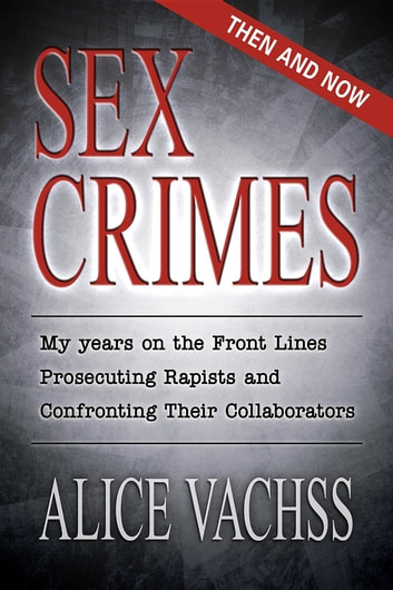 Sex Crimes: Then and Now - My Years on the Front Lines Prosecuting Rapists and Confronting Their Collaborators ebook by Alice Vachss