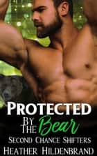 Protected By The Bear ebook by Heather Hildenbrand