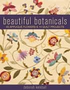 Beautiful Botanicals: 45 Applique Flowers & 14 Quilt Projects - 45 Applique Flowers & 14 Quilt Projects ebook by Deborah Kemball