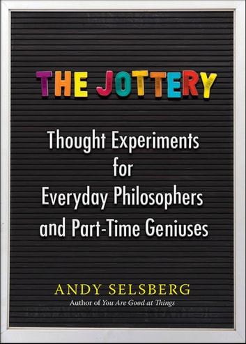 The Jottery - Thought Experiments for Everyday Philosophers and Part-Time Geniuses ebook by Andy Selsberg