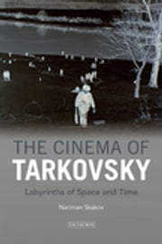 Cinema of Tarkovsky, The - Labyrinths of Space and Time ebook by Nariman Skakov