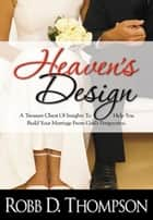 Heaven's Design - A Treasure Chest of Insights to Help You Build Your Marriage From God's Perspective ebook by Thompson, Robb