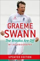 Graeme Swann: The Breaks Are Off - My Autobiography - The Breaks Are Off - My Autobiography ebook by Graeme Swann