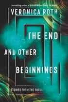 The End and Other Beginnings - Stories from the Future ebook by Veronica Roth