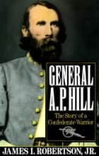 General A.P. Hill ebook by James I. Robertson, Jr.