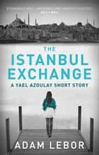 The Istanbul Exchange - A Yael Azoulay short story ebook by Adam LeBor