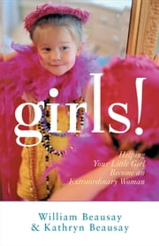 Girls! - Helping Your Little Girl Become an Extraordinary Woman ebook by William Beausay,Kathryn Beausay