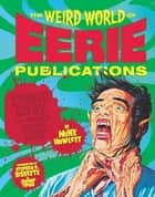 The Weird World of Eerie Publications - Comic Gore That Warped Millions of Young Minds ebook by Mike Howlett, Stephen R. Bissette