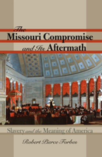 The Missouri Compromise and Its Aftermath - Slavery and the Meaning of America ebook by Robert Pierce Forbes