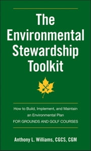 The Environmental Stewardship Toolkit - How to Build, Implement and Maintain an Environmental Plan for Grounds and Golf Courses ebook by Anthony L. Williams