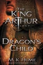 The King Arthur Trilogy Book One: Dragon's Child ebook by M. K. Hume