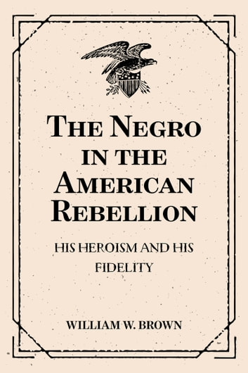 The Negro in the American Rebellion: His Heroism and His Fidelity ebook by William W. Brown