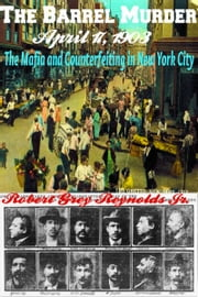 The Barrel Murder April 17, 1903 The Mafia and Counterfeiting in New York City ebook by Robert Grey Reynolds Jr