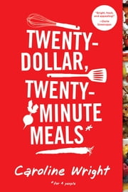 Twenty-Dollar, Twenty-Minute Meals* - *For Four People ebook by Caroline Wright