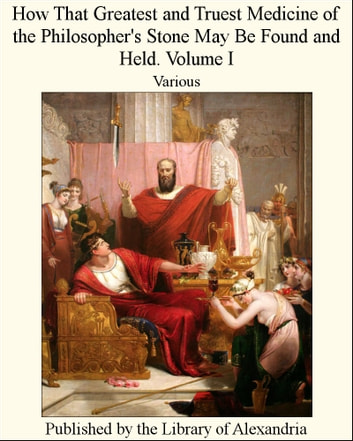 How That Greatest and Truest Medicine of the Philosopher's Stone May Be Found and Held. Volume I ebook by Various Authors