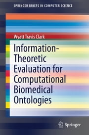 Information-Theoretic Evaluation for Computational Biomedical Ontologies ebook by Wyatt Travis Clark