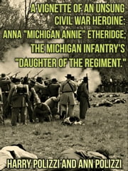 "A Vignette Of An Unsung Civil War Heroine: Anna ""Michigan Annie"" Etheridge; The Michigan Infantry's ""Daughter Of The Regiment - Unsung Heroines Of History, #2 ebook by Ann Polizzi,Harry Polizzi"
