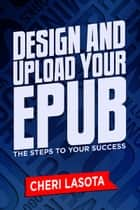 Design and Upload Your ePub - The Steps to Your Success ebook by Cheri Lasota