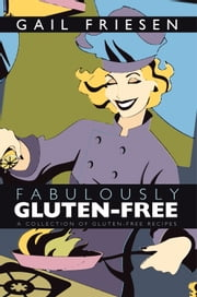 Fabulously Gluten-Free - A Collection of Gluten-Free Recipes ebook by Gail Friesen