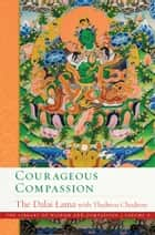 Courageous Compassion ebook by His Holiness the Dalai Lama, Venerable Thubten Chodron