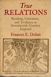 True Relations - Reading, Literature, and Evidence in Seventeenth-Century England ebook by Frances E. Dolan