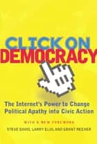 Click On Democracy - The Internet's Power To Change Political Apathy Into Civic Action ebook by Grant Reeher, Steve Davis, Larry Elin