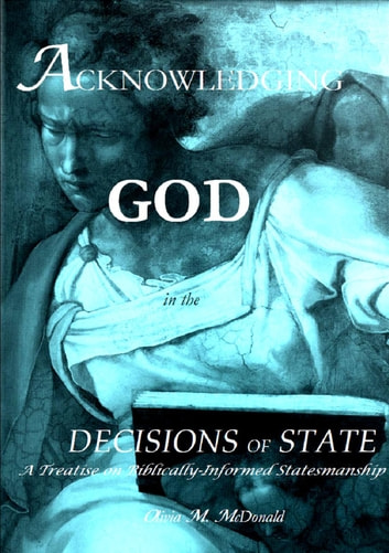 Acknowledging God in the Decisions of State, 2nd Edition - A Treatise on Biblical Statesmanship ebook by Olivia  M. McDonald