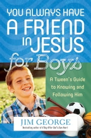 You Always Have a Friend in Jesus for Boys - A Tween's Guide to Knowing and Following Him ebook by Jim George