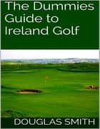The Dummies Guide to Ireland Golf ebook by Douglas Smith