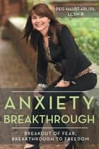 Anxiety Breakthrough ebook by Peg Haust-Arliss LCSW-R